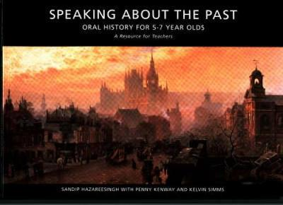 Speaking About the Past Oral History for Key Stage One by Sandip Hazareesingh, Penny Kenway, Kelvin Simms