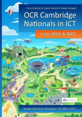 OCR Cambridge Nationals in ICT for Units R001 and R002 (Microsoft Windows 7 & Office 2013) by CiA Training Ltd.