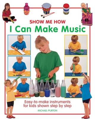 Show Me How: I Can Make Music Easy-to-make Instruments for Kids Shown Step by Step by Michael Purton