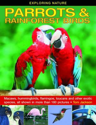 Exploring Nature: Parrots & Rainforest Birds Macaws, Hummingbirds, Flamingos, Toucans and Other Exotic Species, All Shown in More Than 180 Pictures by Tom Jackson