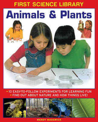 First Science Library: Animals & Plants 10 Easy-to-follow Experiments for Learning Fun * Find out About Nature and How Things Live! by Wendy Madgwick