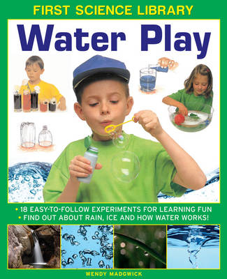 First Science Library: Water Play 18 Easy-to-follow Experiments for Learning Fun * Find out About Rain, Ice and How Water Works! by Wendy Madgwick