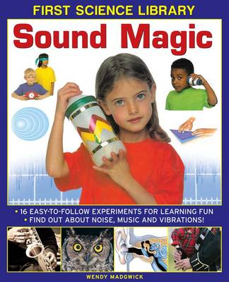 First Science Library: Sound Magic 16 Easy-to-follow Experiments for Learning Fun. Find out About Noise, Music and Vibrations! by Wendy Madgwick