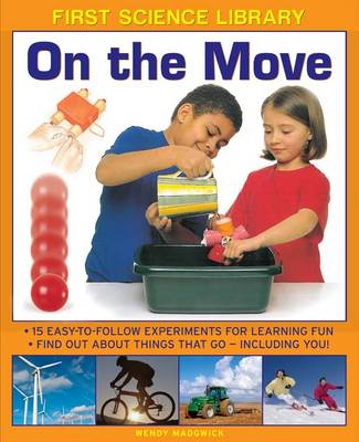 First Science Library: On the Move 15 Easy-to-follow Experiments for Learning Fun. Find out About Things That Go - Including You! by Wendy Madgwick