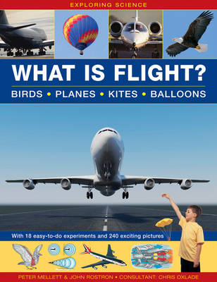 Exploring Science: What is Flight?: Birds * Planes * Kites * Balloons With 18 Easy-to-do Experiments and 240 Exciting Pictures by Peter Mellett, John Rostron