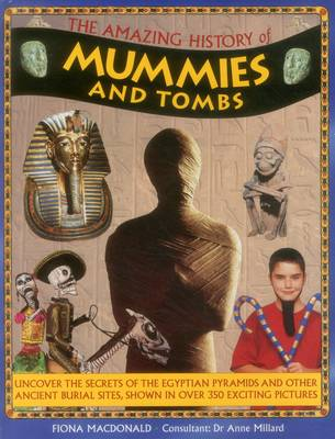 The Amazing History of Mummies and Tombs Uncover the Secrets of the Egyptian Pyramids and Other Ancient Burial Sites, Shown in Over 350 Exciting Pictures by Fiona MacDonald, Anne Millard