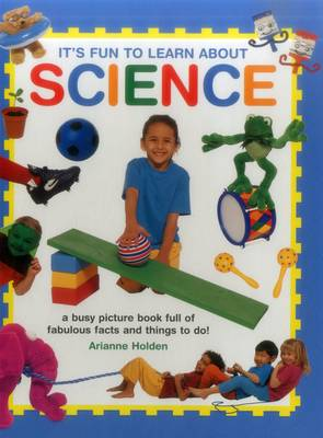 It's Fun to Learn About Science A Busy Picture Book Full of Fabulous Facts and Things to Do! by Arianne Holden