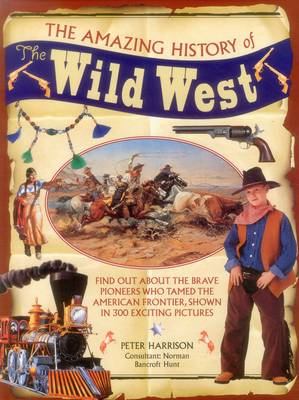 The Amazing History of the Wild West Find Out About the Brave Pioneers Who Tamed the American Frontier, Shown in 300 Exciting Pictures by Peter Harrison, Norman Bancroft-Hunt