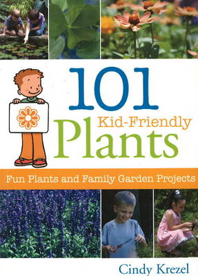 101 Kid-Friendly Plants Fun Plants and Family Garden Projects by Cindy Krezel