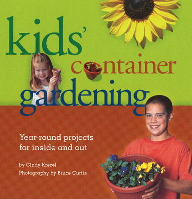 Kids' Container Gardening Year-Round Projects for Inside and Out by Cindy Krezel, Bruce Curtis