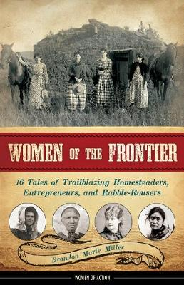 Women of the Frontier 16 Tales of Trailblazing Homesteaders, Entrepreneurs, and Rabble-Rousers by Brandon Marie Miller