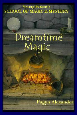 Dreamtime Magic Young Persons School of Magic and Mystery, Volume 3 by Pagyn Alexander