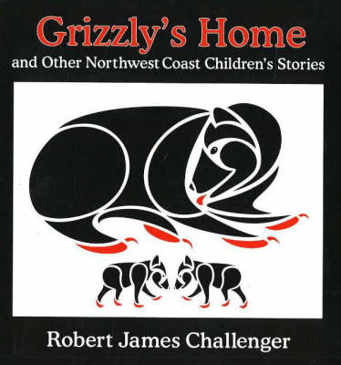 Grizzly's Home and Other Northwest Coast Children's Stories by Robert James Challenger