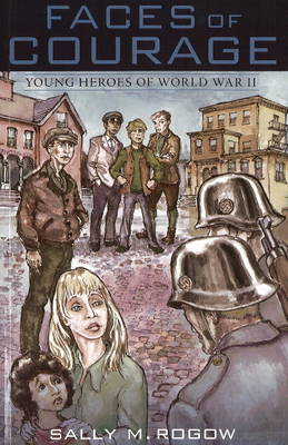 Faces of Courage Young Heroes of World War II by Sally M. Rogow