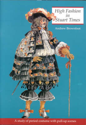 High Fashion in Stuart Times A Study of Period Costume with Pull-up Scenes by Andrew Brownfoot