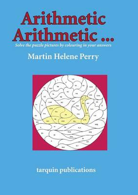 Arithmetic Arithmetic...Solve the Puzzle Pictures by Colouring in Your Answers by Martine Helene Perry