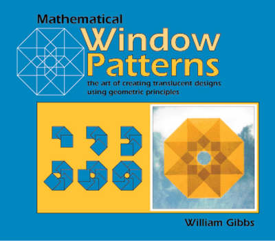 Mathematical Window Patterns The Art of Creating Translucent Designs Using Geometric Principles by William Gibbs