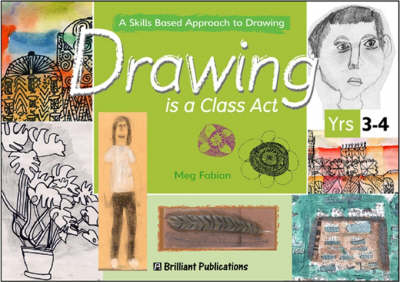 Drawing is a Class Act, Years 3-4 A Skills-based Approach to Drawing by Meg Fabian