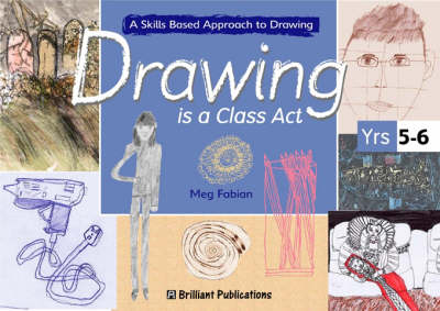 Drawing is a Class Act, Years 5-6 A Skills-based Approach to Drawing by Meg Fabian