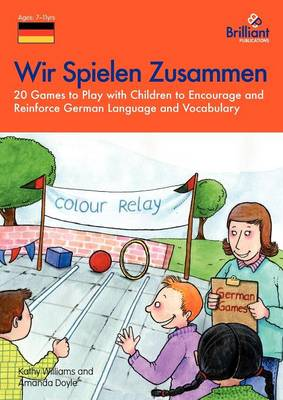 Wir Spielen Zusammen 20 Games to Play with Children to Encourage and Reinforce German Language and Vocabulary by Kathy Williams, Amanda Doyle