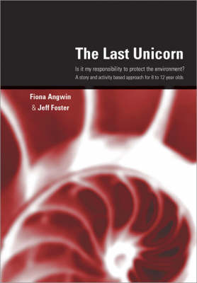 The Last Unicorn Is it My Responsibility to Protect the Environment? A Story and Activity Based Approach for 8 to 12 Year Olds by Fiona Angwin, Jeff Foster