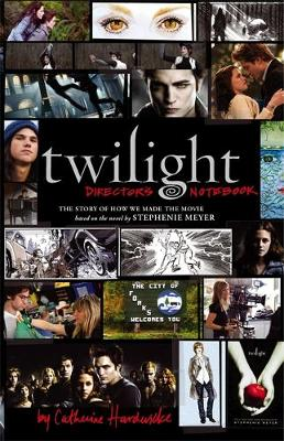 Twilight: Director's Notebook The Story of How We Made the Movie by Catherine Hardwicke