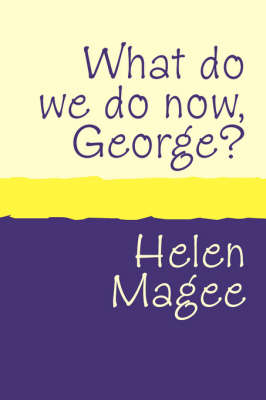 What Do We Do Now George? by Helen Magee