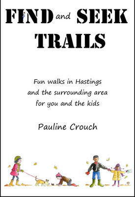 Find and Seek Trails Fun Walks in Hastings and the Surrounding Area for You and the Kids by Pauline Crouch