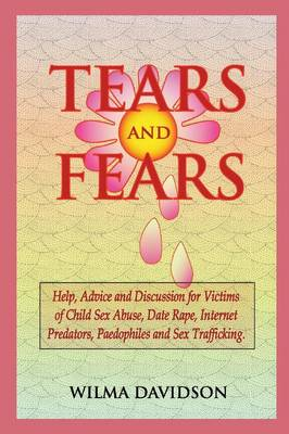 Tears and Fears; Help, Advice and Discussion for Victims of Child Sexual Abuse, Sex Trafficking, Date Rape, Internet Predators, Chat Rooms and Paedophiles by Wilma Davidson