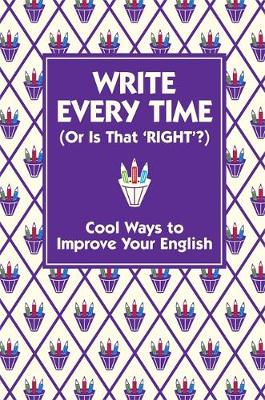 Write Every Time (Or Is That 'Right'?) Cool Ways to Improve Your English by Lottie Stride