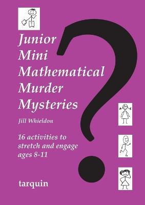Junior Mini Mathematical Murder Mysteries 16 activities to stretch and engage ages 8-11 by Jill Whieldon
