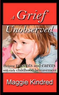 A Grief Unobserved Helping Parents and Carers with Early Childhood Bereavement by Maggie Kindred