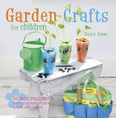 Garden Crafts for Children 35 Fun Projects for Children to Sow, Grow, and Make by Dawn Isaac
