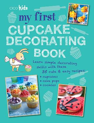 My First Cupcake Decorating Book Learn Simple Decorating Skills with These 35 Cute & Easy Recipes: Cupcakes, Cake Pops, Cookies by CICO Kidz