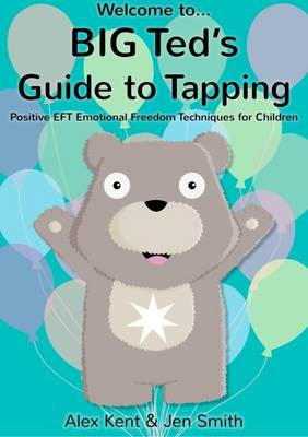 Big Ted's Guide to Tapping Positive EFT Emotional Freedom Techniques for Children by Alex Kent