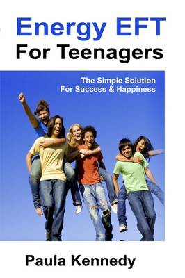 Energy Eft for Teenagers The Simple Solution for Success & Happiness with Energy Emotional Freedom Techniques by Paula Kennedy