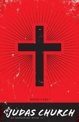 The Judas Church An Obsession with Sex by Kevin Carey