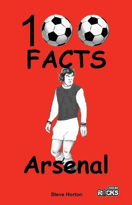 Arsenal - 100 Facts by Steve Horton