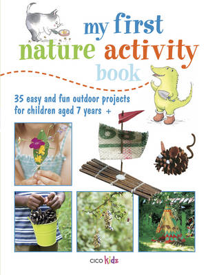 My First Nature Activity Book 35 Easy and Fun Outdoor Projects for Children Aged 7 Years + by CICO Kidz