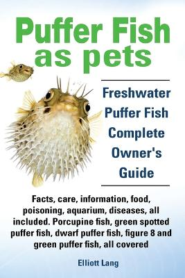 Puffer Fish as Pets. Freshwater Puffer Fish Facts, Care, Information, Food, Poisoning, Aquarium, Diseases, All Included. The Must Have Guide for All Puffer Fish Owners. by Elliott Lang