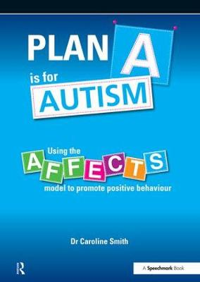 Plan A is for Autism Using the Affects Model to Promote Positive Behaviour by Caroline Smith