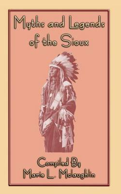Myths and Legends of the Sioux - 38 Sioux Folk Tales by Marie L McLaughlin
