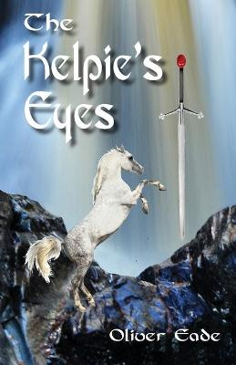 The Kelpie's Eyes by Oliver (Member of Society of Authors, Society of Medical Writers and Borders Writers' Forum) Eade