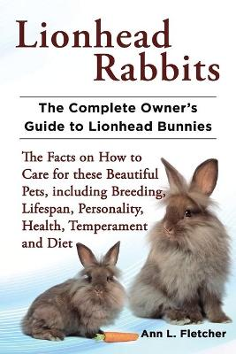 Lionhead Rabbits The Complete Owner's Guide to Lionhead Bunnies The Facts on How to Care for these Beautiful Pets, including Breeding, Lifespan, Personality, Health, Temperament and Diet by Ann L Fletcher
