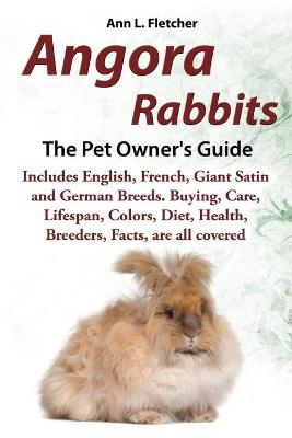 Angora Rabbits, The Complete Owner's Guide, Includes English, French, Giant, Satin and German Breeds. Care, Breeding, Wool, Farming, Lifespan, Colors, Diet, Buying, Facts, are all covered by Ann L Fletcher