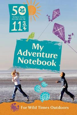 50 Things to Do Before You're 11 3/4: My Adventure Notebook 2015 My Adventure Notebook for Wild Times Outdoors by The National Trust