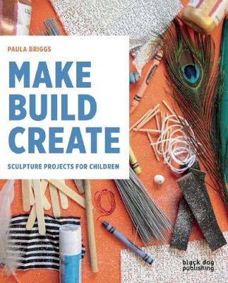 Make Build Create Sculpture Projects for Children by Paula Briggs