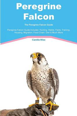 Peregrine Falcon the Peregrine Falcon Guide Peregrine Falcon Guide Includes Hunting, Habits, Facts, Training, Housing, Migration, Food Chain, Diet & Much More by Camilla Wise