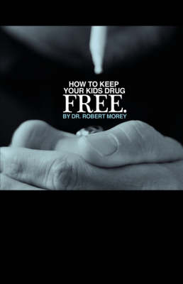 How to Keep Your Kids Drug Free by Robert A. Morey