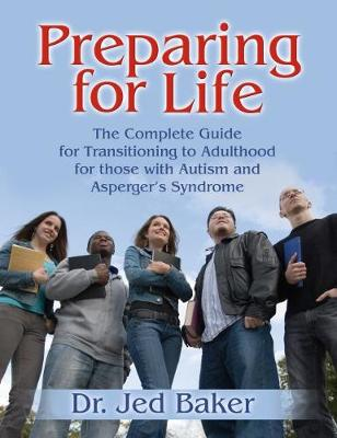 Preparing for Life The Complete Guide for Transitioning to Adulthood for Those with Autism and Asperger's Syndrome by Jed Baker